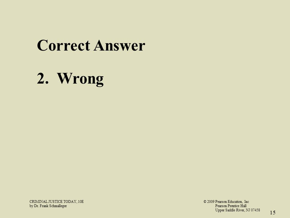 CRIMINAL JUSTICE TODAY, 10E© 2009 Pearson Education, Inc by Dr. Frank Schmalleger Pearson Prentice Hall Upper Saddle River, NJ 07458 15 Correct Answer