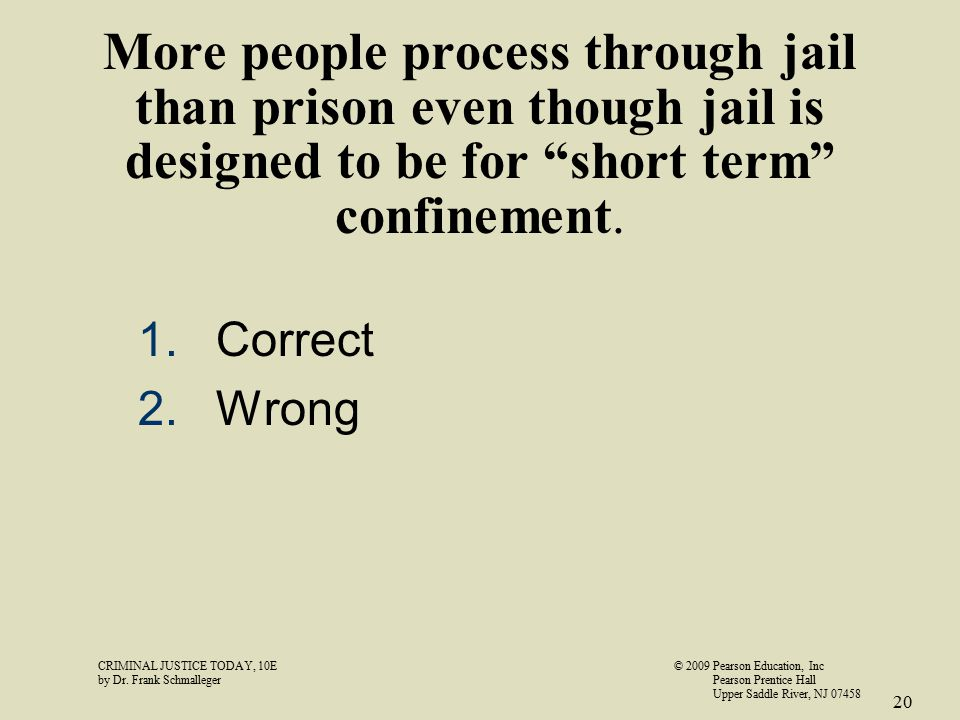 "More people process through jail than prison even though jail is designed to be for ""short term"" confinement. 1.Correct 2.Wrong CRIMINAL JUSTICE TODAY"