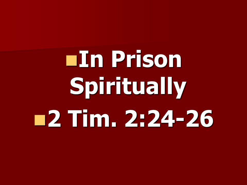 In Prison Spiritually In Prison Spiritually 2 Tim. 2:24-26 2 Tim. 2:24-26