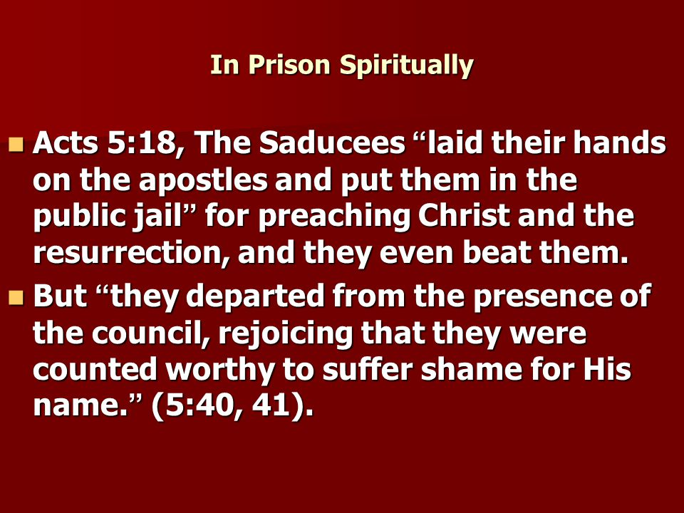 In Prison Spiritually Acts 5:18, The Saducees laid their hands on the apostles and put them in the public jail for preaching Christ and the resurrection, and they even beat them.