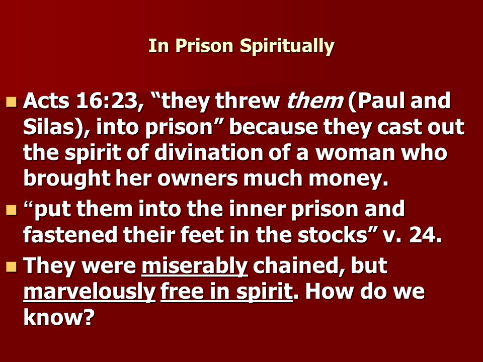 In Prison Spiritually Acts 16:23, they threw them (Paul and Silas), into prison because they cast out the spirit of divination of a woman who brought her owners much money.