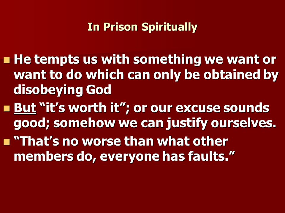 In Prison Spiritually He tempts us with something we want or want to do which can only be obtained by disobeying God He tempts us with something we want or want to do which can only be obtained by disobeying God But it's worth it ; or our excuse sounds good; somehow we can justify ourselves.