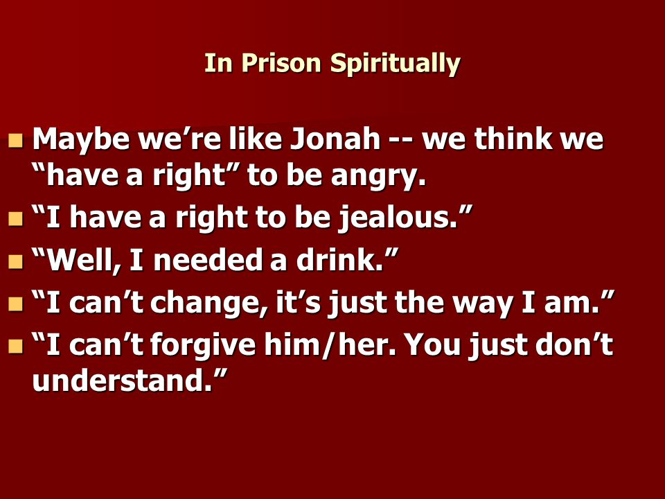 In Prison Spiritually Maybe we're like Jonah -- we think we have a right to be angry.
