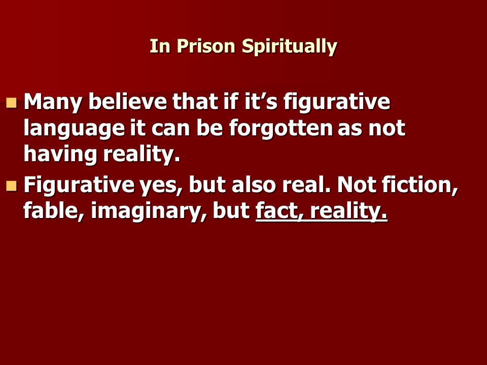 In Prison Spiritually Many believe that if it's figurative language it can be forgotten as not having reality.