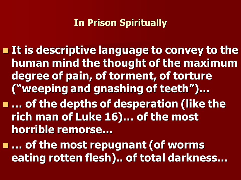 In Prison Spiritually It is descriptive language to convey to the human mind the thought of the maximum degree of pain, of torment, of torture ( weeping and gnashing of teeth )… It is descriptive language to convey to the human mind the thought of the maximum degree of pain, of torment, of torture ( weeping and gnashing of teeth )… … of the depths of desperation (like the rich man of Luke 16)… of the most horrible remorse… … of the depths of desperation (like the rich man of Luke 16)… of the most horrible remorse… … of the most repugnant (of worms eating rotten flesh)..