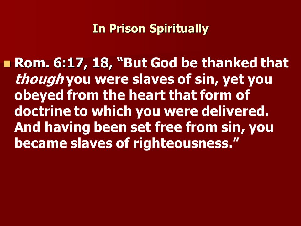 """In Prison Spiritually Rom. 6:17, 18, """" Rom. 6:17, 18, """"But God be thanked that though you were slaves of sin, yet you obeyed from the heart that form"""