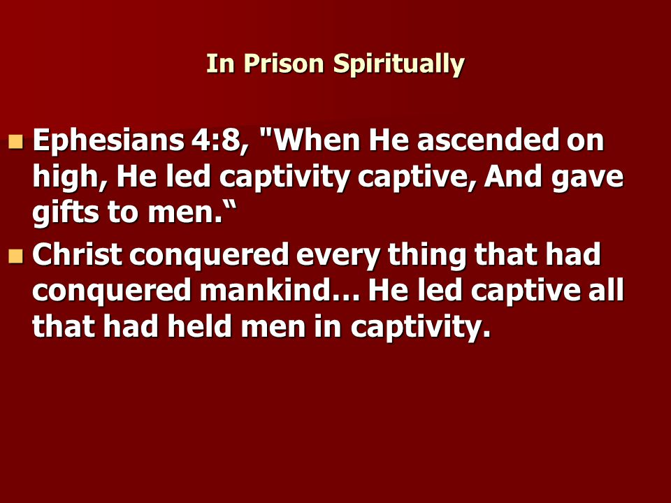In Prison Spiritually Ephesians 4:8, When He ascended on high, He led captivity captive, And gave gifts to men. Ephesians 4:8, When He ascended on high, He led captivity captive, And gave gifts to men. Christ conquered every thing that had conquered mankind… He led captive all that had held men in captivity.