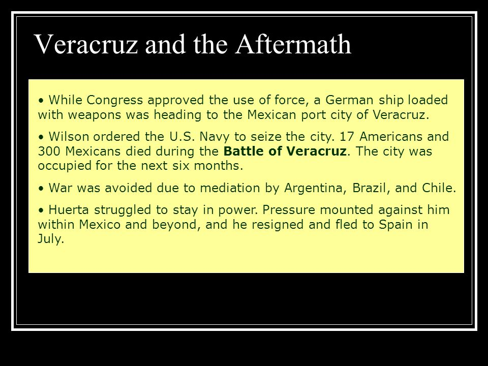 Veracruz and the Aftermath While Congress approved the use of force, a German ship loaded with weapons was heading to the Mexican port city of Veracru
