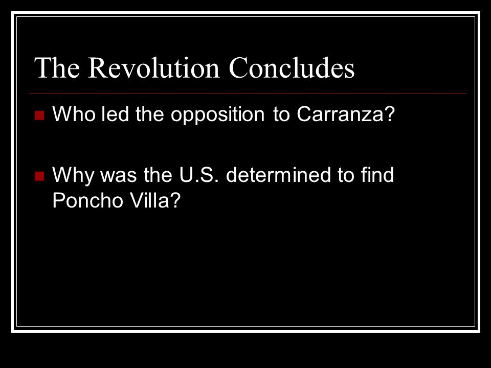 The Revolution Concludes Who led the opposition to Carranza? Why was the U.S. determined to find Poncho Villa?