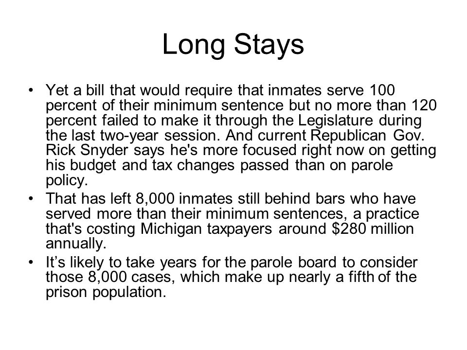 Long Stays Yet a bill that would require that inmates serve 100 percent of their minimum sentence but no more than 120 percent failed to make it through the Legislature during the last two-year session.