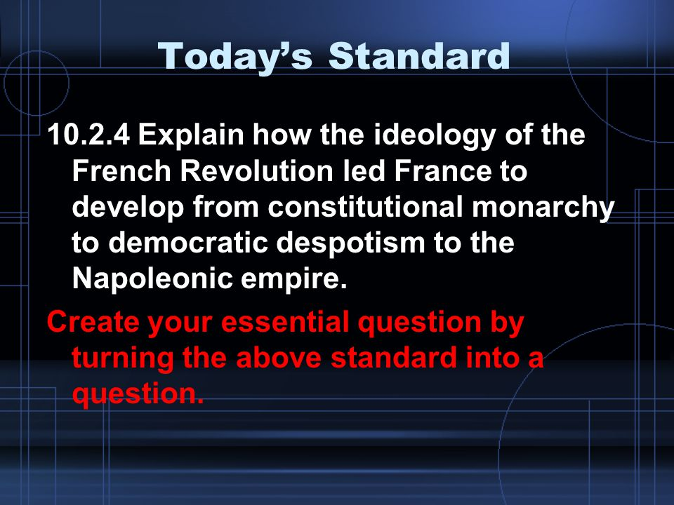 Today's Standard 10.2.4 Explain how the ideology of the French Revolution led France to develop from constitutional monarchy to democratic despotism to the Napoleonic empire.