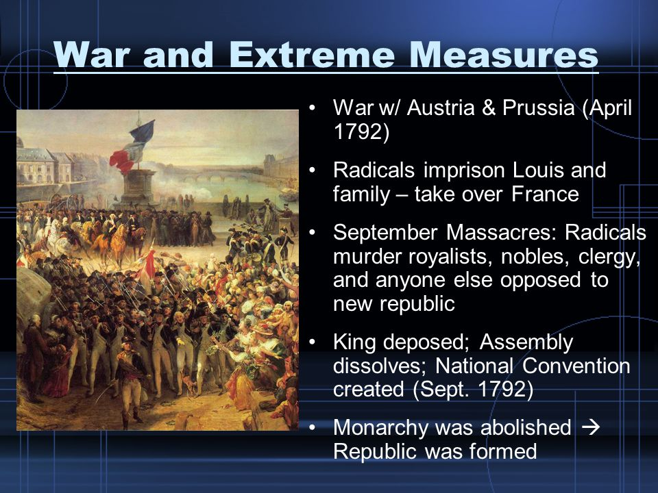 War and Extreme Measures War w/ Austria & Prussia (April 1792) Radicals imprison Louis and family – take over France September Massacres: Radicals murder royalists, nobles, clergy, and anyone else opposed to new republic King deposed; Assembly dissolves; National Convention created (Sept.