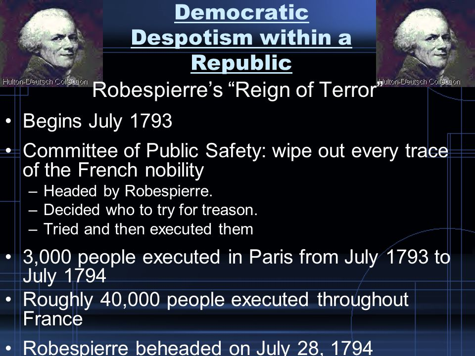 Democratic Despotism within a Republic Robespierre's Reign of Terror Begins July 1793 Committee of Public Safety: wipe out every trace of the French nobility –Headed by Robespierre.