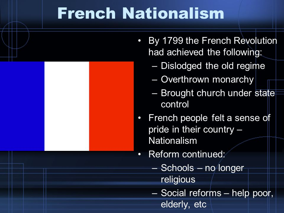 French Nationalism By 1799 the French Revolution had achieved the following: –Dislodged the old regime –Overthrown monarchy –Brought church under state control French people felt a sense of pride in their country – Nationalism Reform continued: –Schools – no longer religious –Social reforms – help poor, elderly, etc