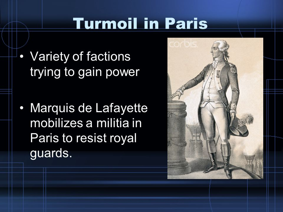 Turmoil in Paris Variety of factions trying to gain power Marquis de Lafayette mobilizes a militia in Paris to resist royal guards.