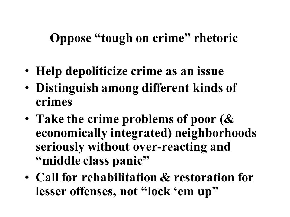 Oppose tough on crime rhetoric Help depoliticize crime as an issue Distinguish among different kinds of crimes Take the crime problems of poor (& economically integrated) neighborhoods seriously without over-reacting and middle class panic Call for rehabilitation & restoration for lesser offenses, not lock 'em up
