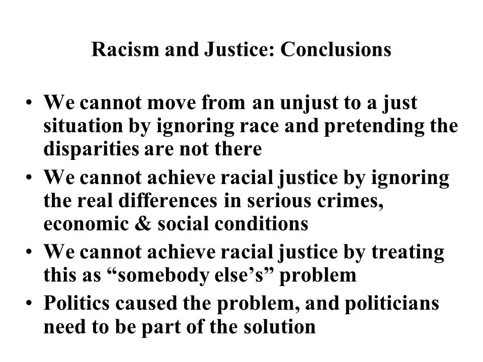 Racism and Justice: Conclusions We cannot move from an unjust to a just situation by ignoring race and pretending the disparities are not there We cannot achieve racial justice by ignoring the real differences in serious crimes, economic & social conditions We cannot achieve racial justice by treating this as somebody else's problem Politics caused the problem, and politicians need to be part of the solution