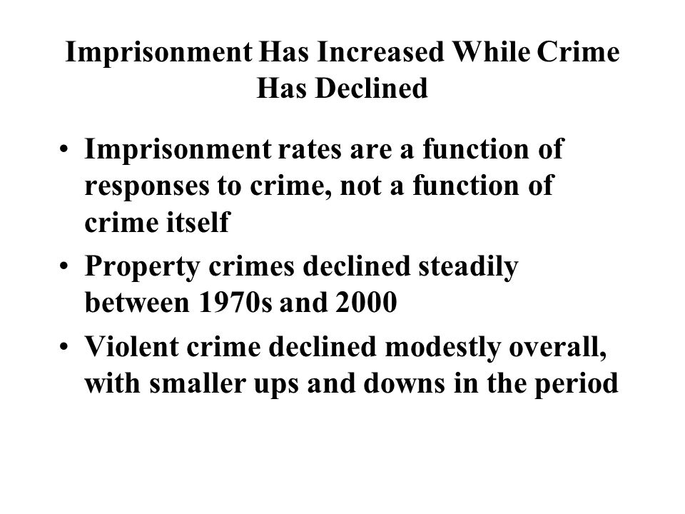 Imprisonment Has Increased While Crime Has Declined Imprisonment rates are a function of responses to crime, not a function of crime itself Property crimes declined steadily between 1970s and 2000 Violent crime declined modestly overall, with smaller ups and downs in the period