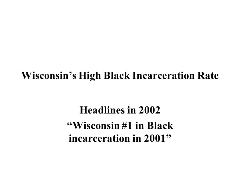 Wisconsin's High Black Incarceration Rate Headlines in 2002 Wisconsin #1 in Black incarceration in 2001