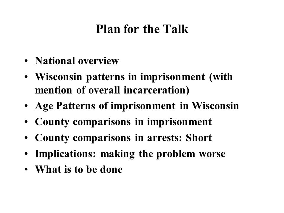 Plan for the Talk National overview Wisconsin patterns in imprisonment (with mention of overall incarceration) Age Patterns of imprisonment in Wisconsin County comparisons in imprisonment County comparisons in arrests: Short Implications: making the problem worse What is to be done