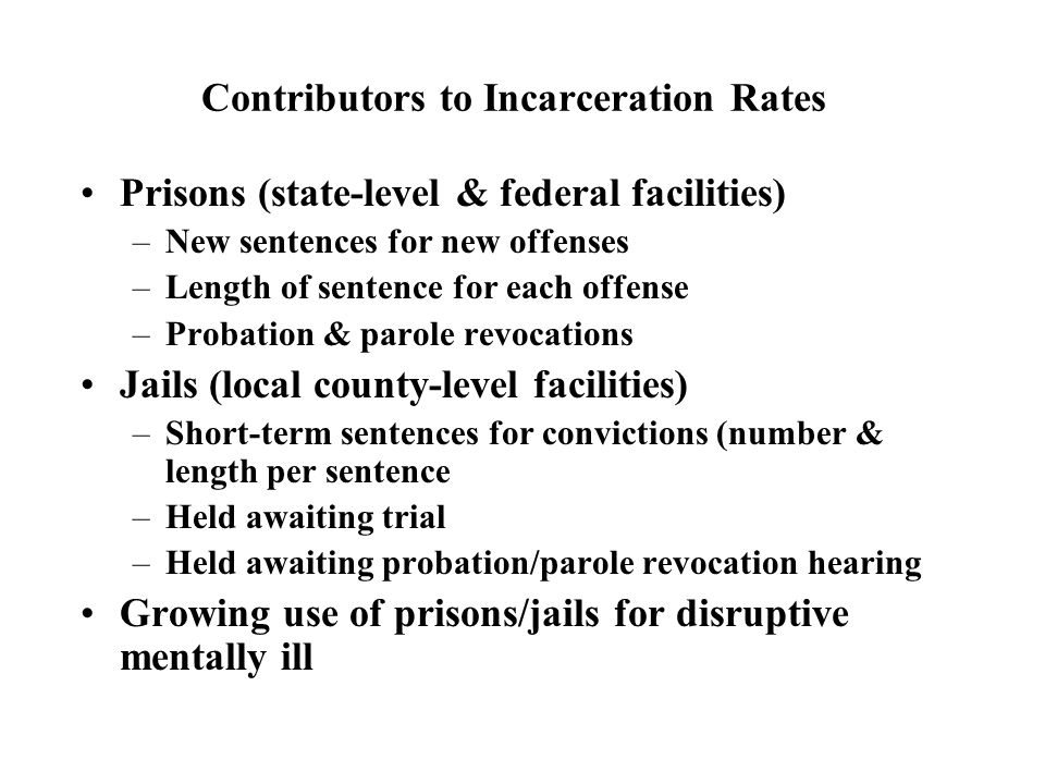 Contributors to Incarceration Rates Prisons (state-level & federal facilities) –New sentences for new offenses –Length of sentence for each offense –Probation & parole revocations Jails (local county-level facilities) –Short-term sentences for convictions (number & length per sentence –Held awaiting trial –Held awaiting probation/parole revocation hearing Growing use of prisons/jails for disruptive mentally ill