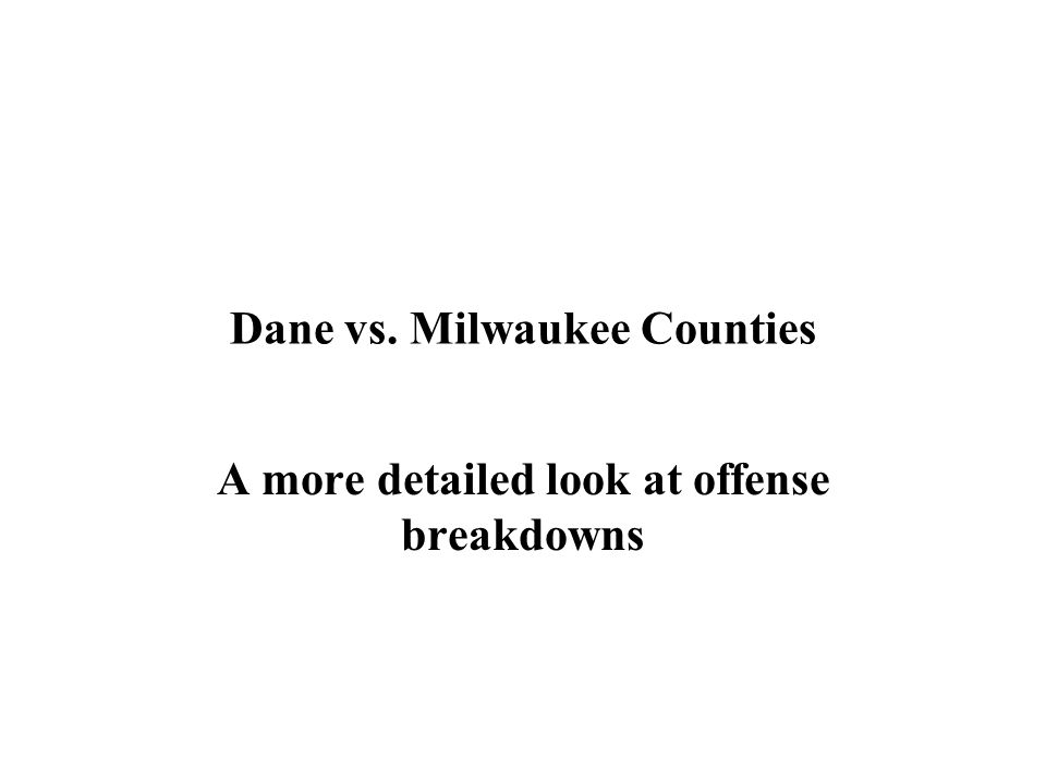 Dane vs. Milwaukee Counties A more detailed look at offense breakdowns
