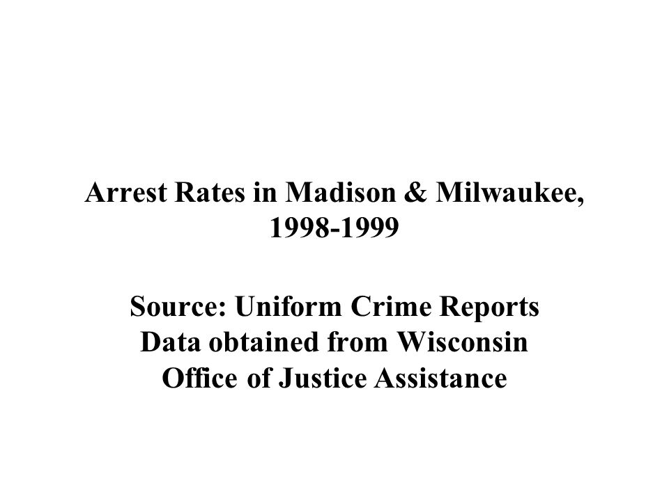 Arrest Rates in Madison & Milwaukee, 1998-1999 Source: Uniform Crime Reports Data obtained from Wisconsin Office of Justice Assistance
