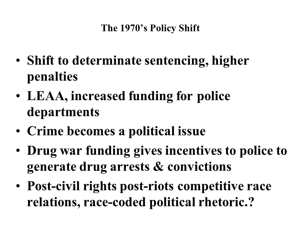 The 1970's Policy Shift Shift to determinate sentencing, higher penalties LEAA, increased funding for police departments Crime becomes a political issue Drug war funding gives incentives to police to generate drug arrests & convictions Post-civil rights post-riots competitive race relations, race-coded political rhetoric.