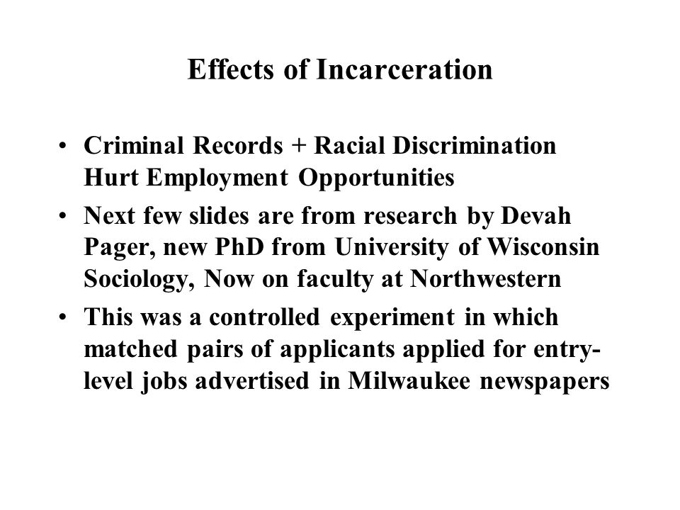 Effects of Incarceration Criminal Records + Racial Discrimination Hurt Employment Opportunities Next few slides are from research by Devah Pager, new PhD from University of Wisconsin Sociology, Now on faculty at Northwestern This was a controlled experiment in which matched pairs of applicants applied for entry- level jobs advertised in Milwaukee newspapers