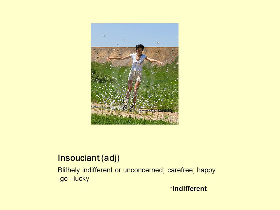 Insouciant (adj) Blithely indifferent or unconcerned; carefree; happy -go –lucky *indifferent