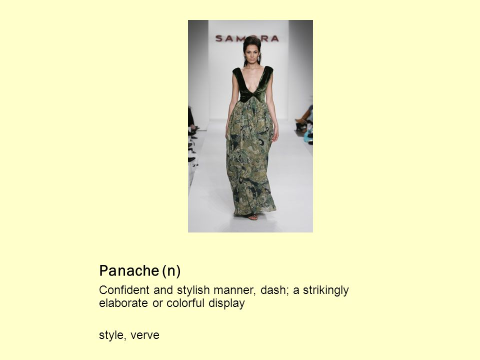 Panache (n) Confident and stylish manner, dash; a strikingly elaborate or colorful display style, verve