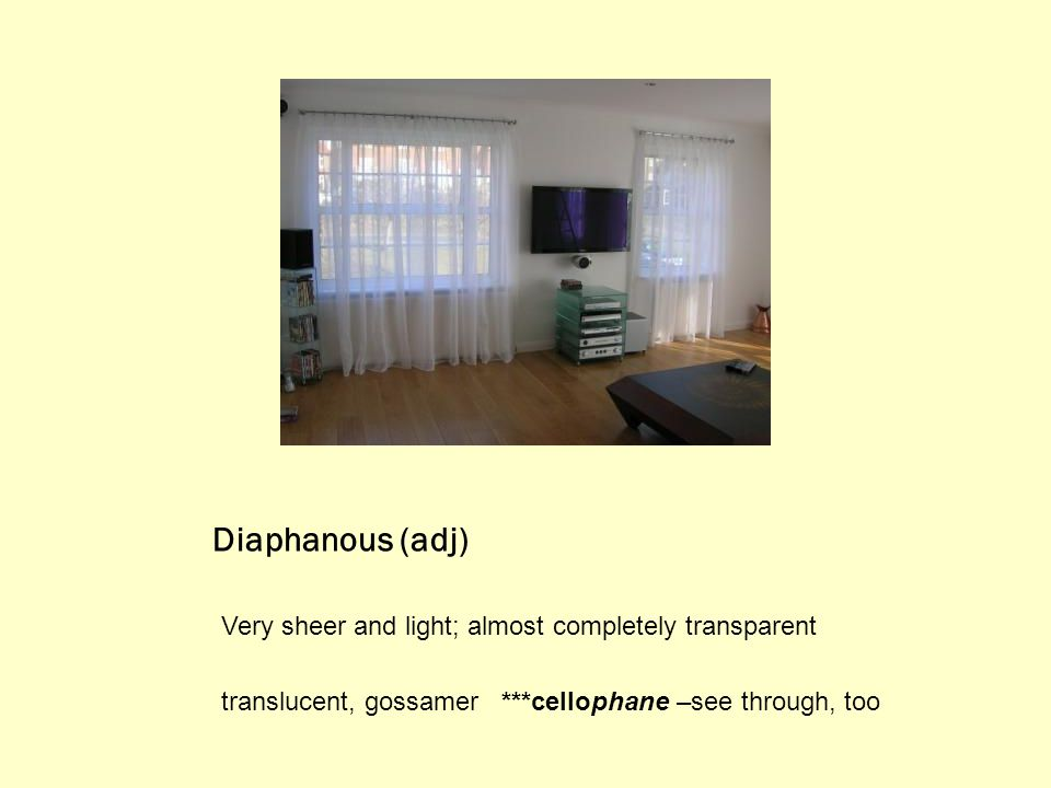 Diaphanous (adj) Very sheer and light; almost completely transparent translucent, gossamer ***cellophane –see through, too