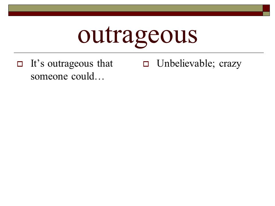 outrageous  It's outrageous that someone could…  Unbelievable; crazy
