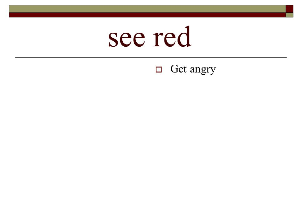 see red  Get angry