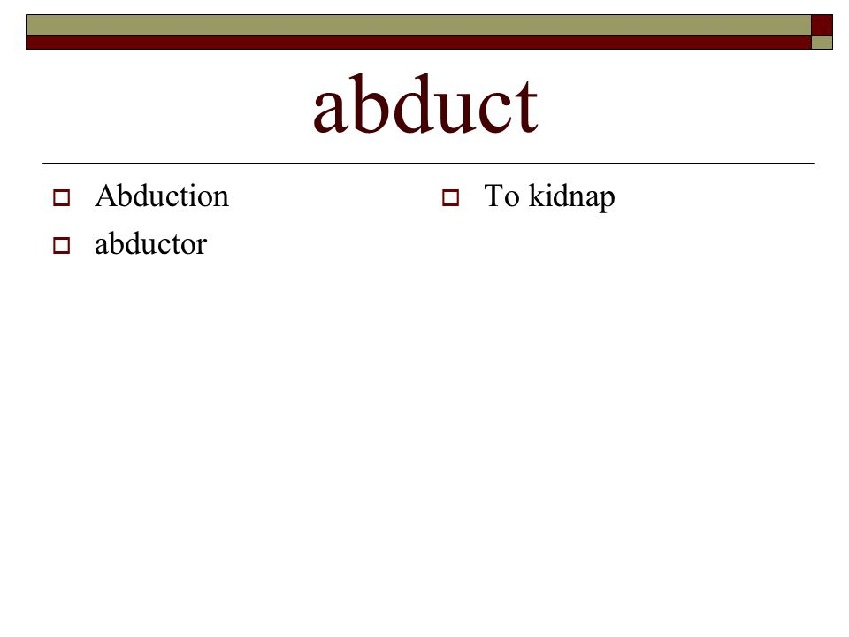 abduct  Abduction  abductor  To kidnap