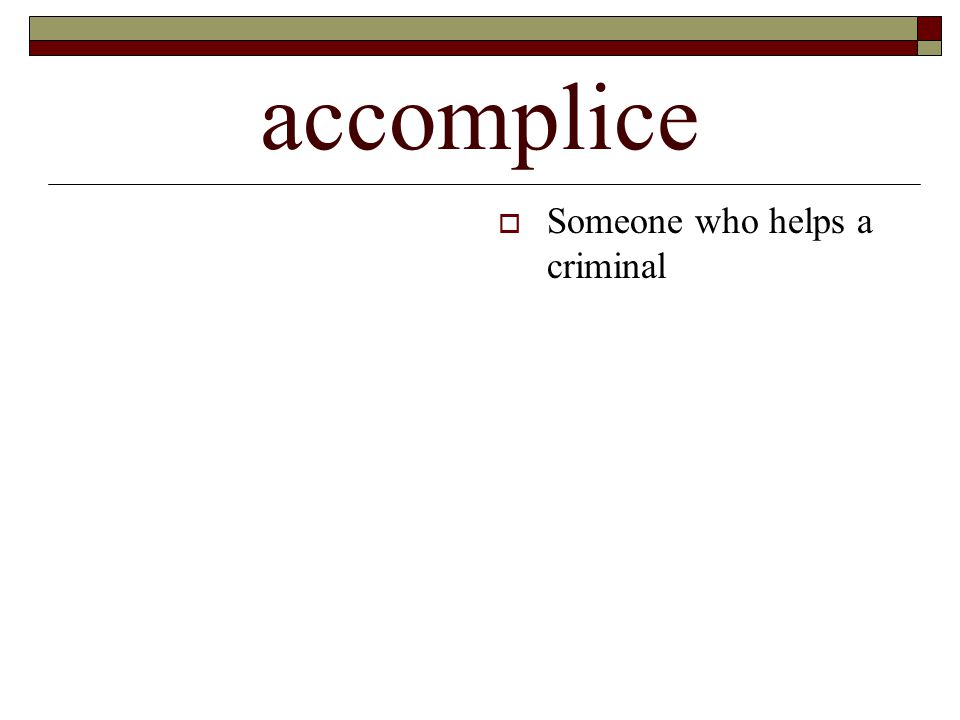 accomplice  Someone who helps a criminal