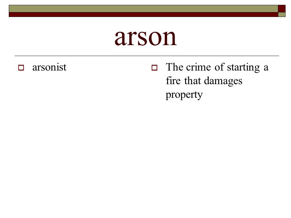 arson  arsonist  The crime of starting a fire that damages property