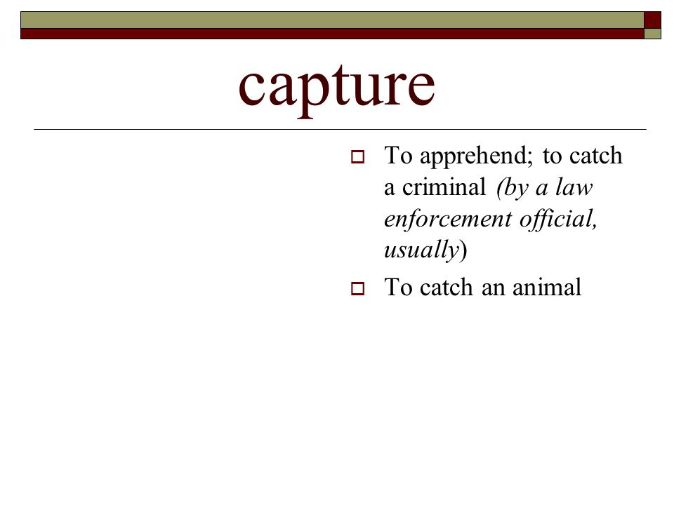 capture  To apprehend; to catch a criminal (by a law enforcement official, usually)  To catch an animal
