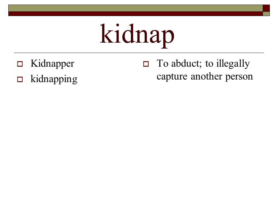 kidnap  Kidnapper  kidnapping  To abduct; to illegally capture another person