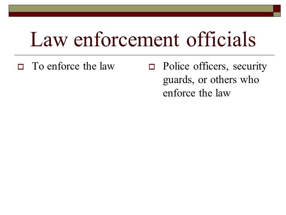 Law enforcement officials  To enforce the law  Police officers, security guards, or others who enforce the law