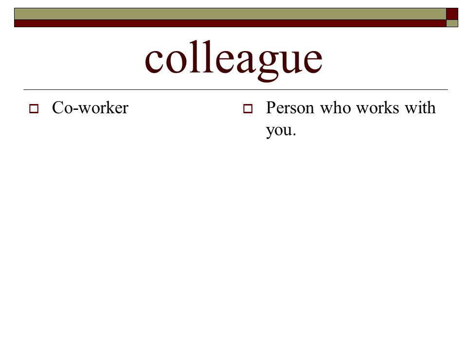 colleague  Co-worker  Person who works with you.