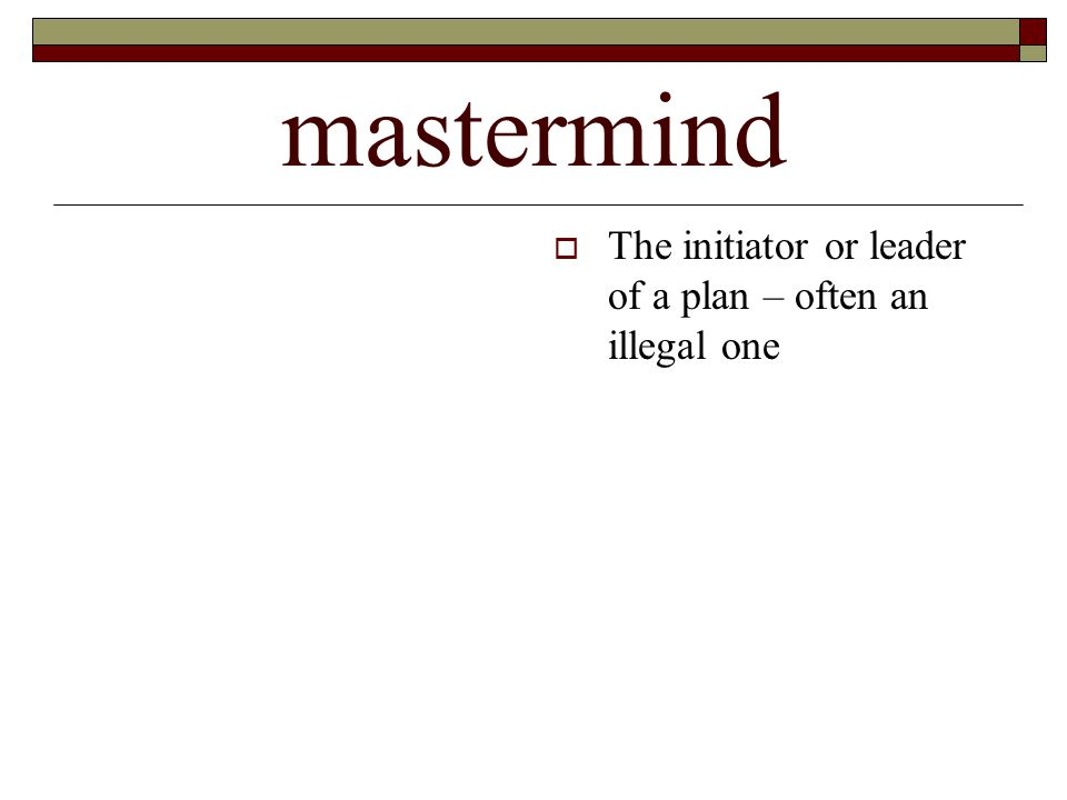 mastermind  The initiator or leader of a plan – often an illegal one