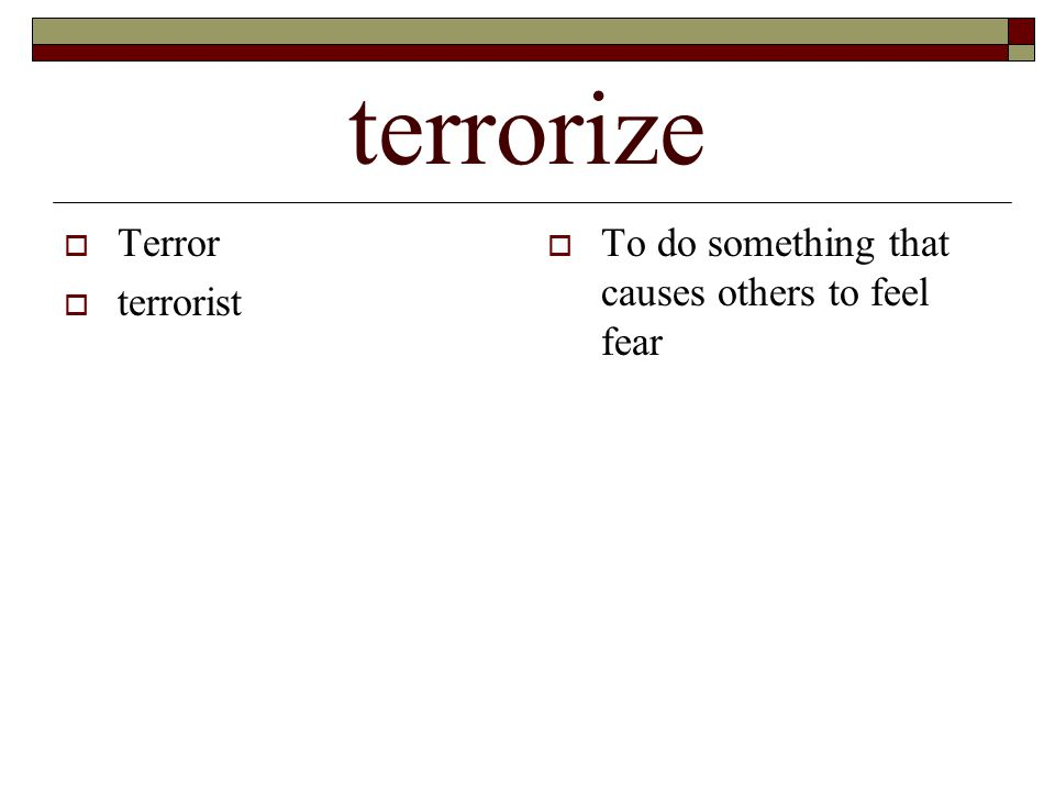 terrorize  Terror  terrorist  To do something that causes others to feel fear
