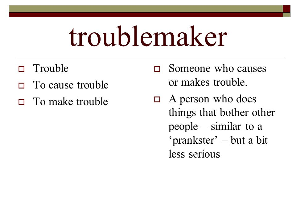 troublemaker  Trouble  To cause trouble  To make trouble  Someone who causes or makes trouble.  A person who does things that bother other people