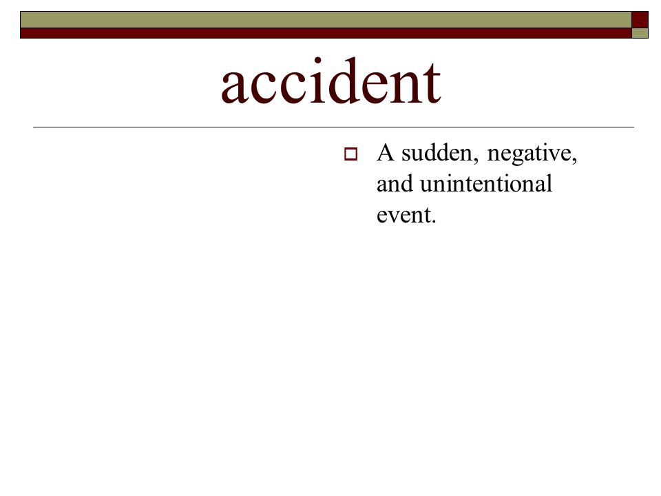accident  A sudden, negative, and unintentional event.