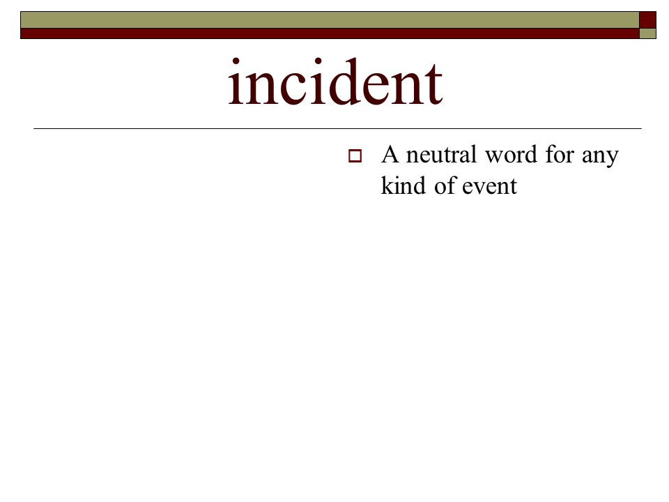 incident  A neutral word for any kind of event
