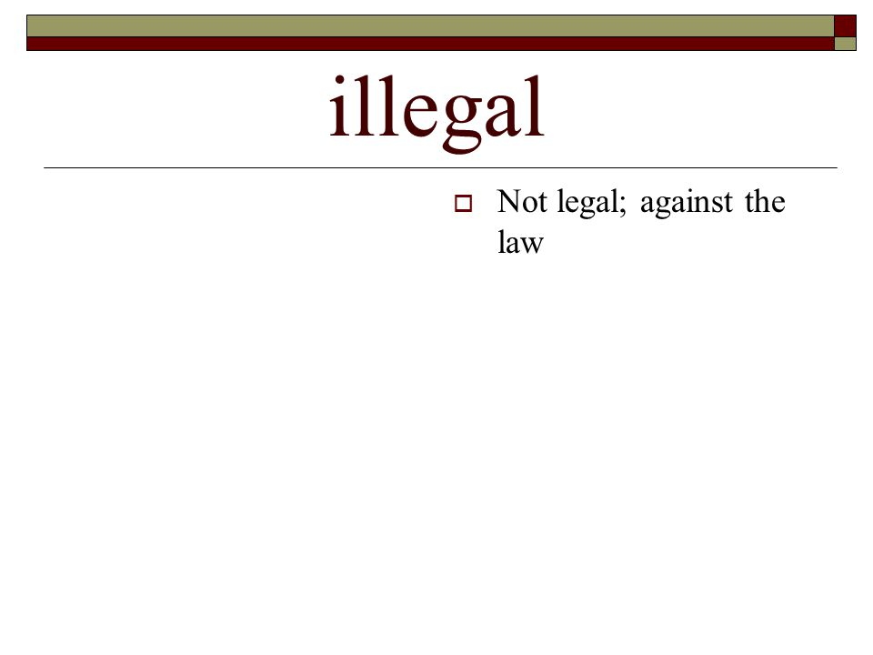 illegal  Not legal; against the law