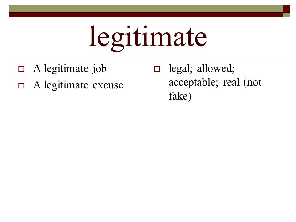 legitimate  A legitimate job  A legitimate excuse  legal; allowed; acceptable; real (not fake)