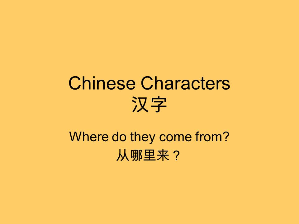 Chinese Characters 汉字 Where do they come from 从哪里来?