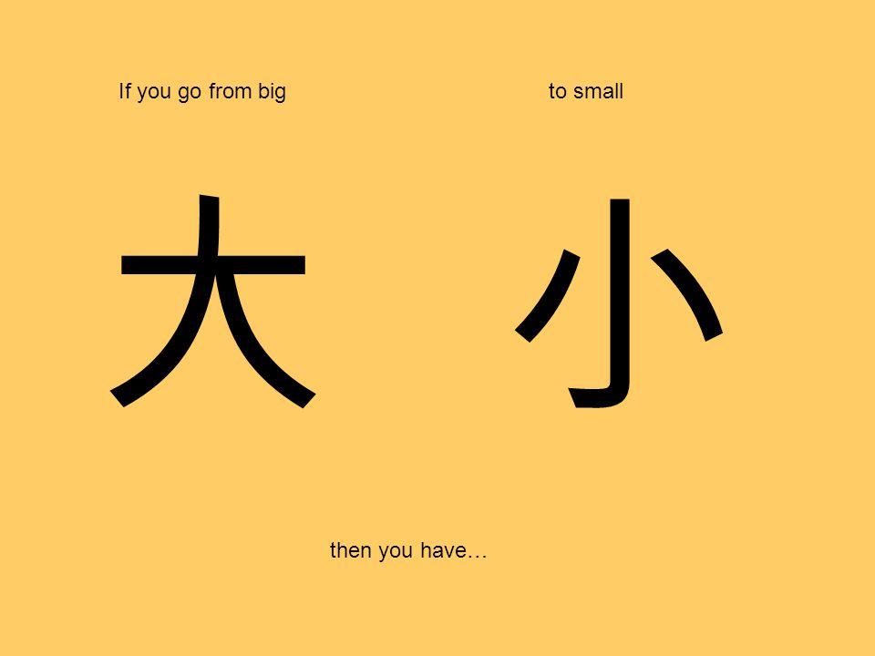 大 If you go from bigto small then you have… 小